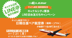 """【予告!】7/31(月)キャナルシティ公式LINE@友だちの方に、<チェジュ航空の日韓往復ペア航空券>が抽選で当たる、""""チャレンジクーポン"""" を配信します!"""