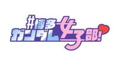 ガンダムの魅力を博多女子がSNSで配信します!#博多ガンダム女子部!