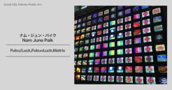 日本最大のナム・ジュン・パイクビデオアート「Fuku/Luck,Fuku=Luck,Matrix」