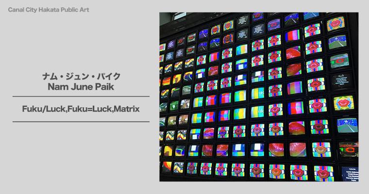 『日本最大のナム・ジュン・パイクビデオアート「Fuku/Luck,Fuku=Luck,Matrix」』